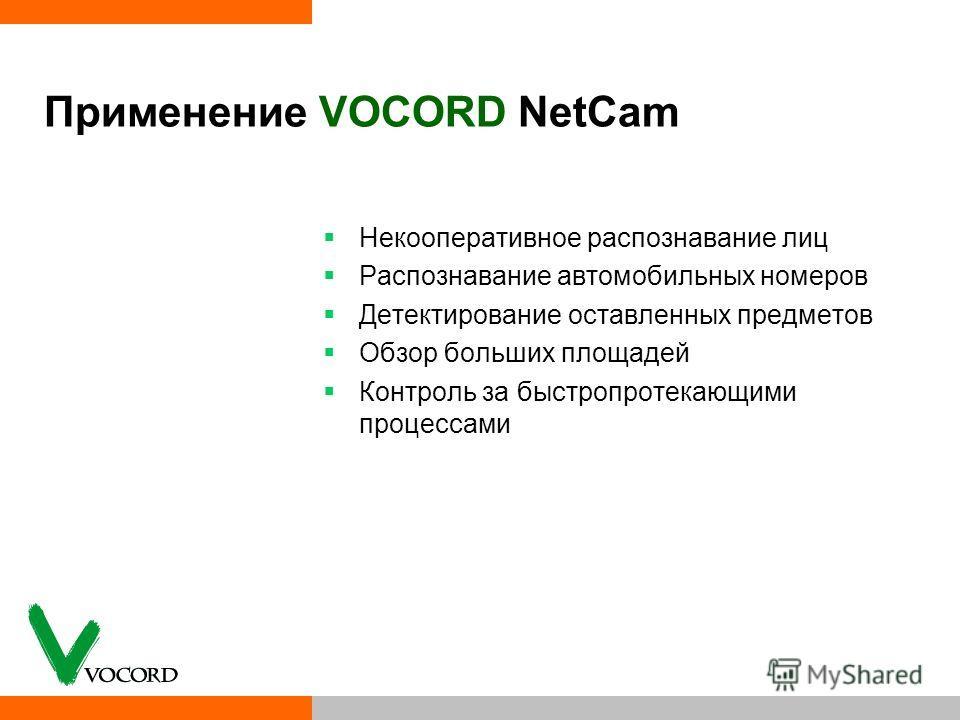 Применение VOCORD NetCam Некооперативное распознавание лиц Распознавание автомобильных номеров Детектирование оставленных предметов Обзор больших площадей Контроль за быстропротекающими процессами
