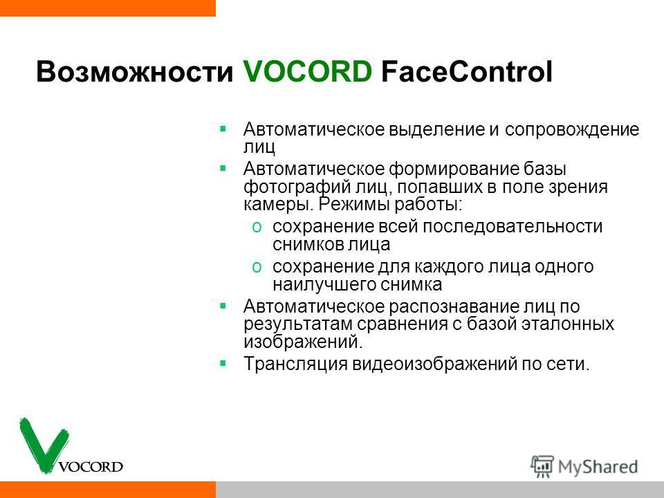 Возможности VOCORD FaceControl Автоматическое выделение и сопровождение лиц Автоматическое формирование базы фотографий лиц, попавших в поле зрения камеры. Режимы работы: oсохранение всей последовательности снимков лица oсохранение для каждого лица о