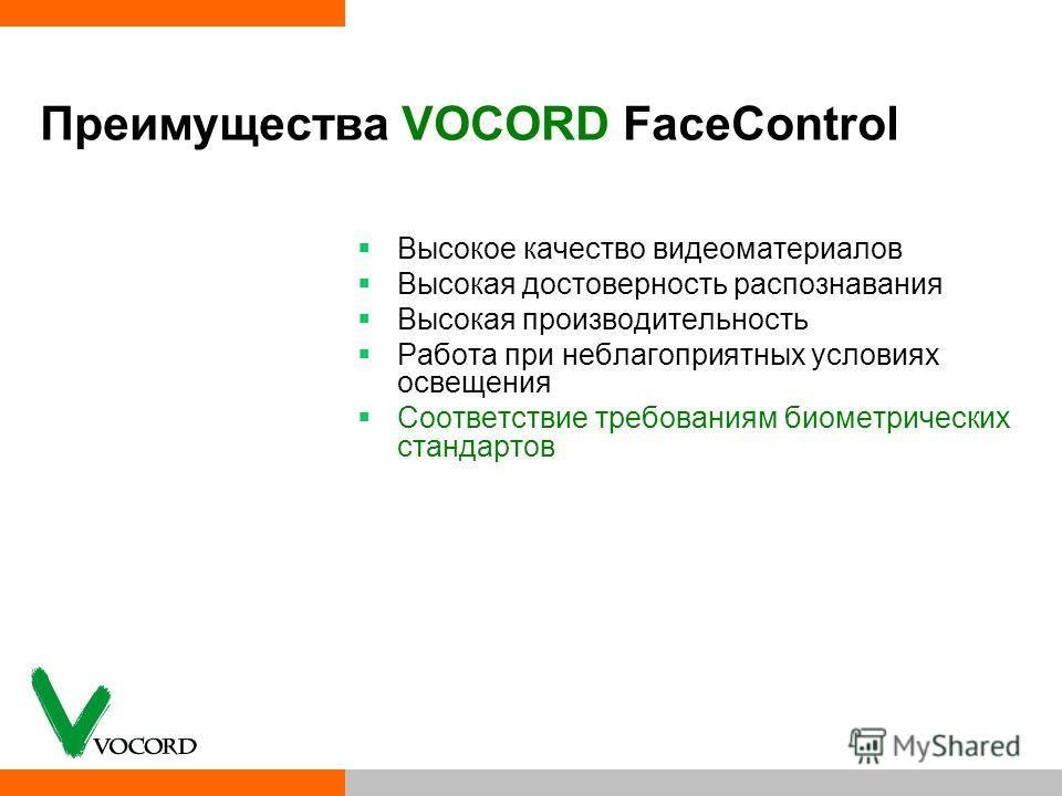 Преимущества VOCORD FaceControl Высокое качество видеоматериалов Высокая достоверность распознавания Высокая производительность Работа при неблагоприятных условиях освещения Соответствие требованиям биометрических стандартов