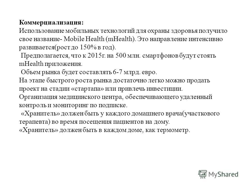 Коммерциализация: Использование мобильных технологий для охраны здоровья получило свое название- Mobile Health (mHealth). Это направление интенсивно развивается(рост до 150% в год). Предполагается, что к 2015г. на 500 млн. смартфонов будут стоять mHe