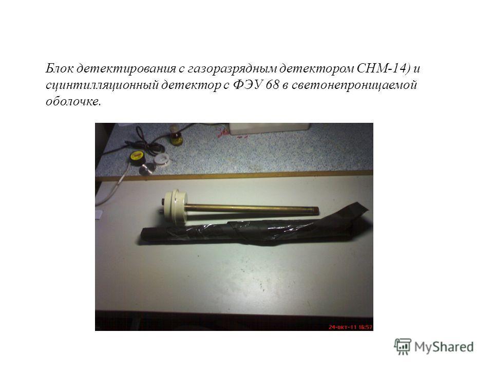 Блок детектирования с газоразрядным детектором СНМ-14) и сцинтилляционный детектор с ФЭУ 68 в светонепроницаемой оболочке.