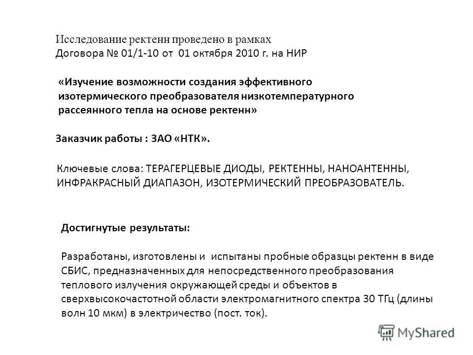 Исследование ректенн проведено в рамках Договора 01/1-10 от 01 октября 2010 г. на НИР «Изучение возможности создания эффективного изотермического преобразователя низкотемпературного рассеянного тепла на основе ректенн» Заказчик работы : ЗАО «НТК». До