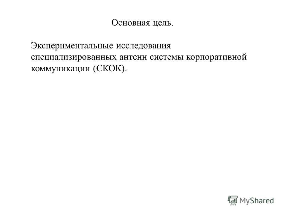 Основная цель. Экспериментальные исследования специализированных антенн системы корпоративной коммуникации (СКОК).