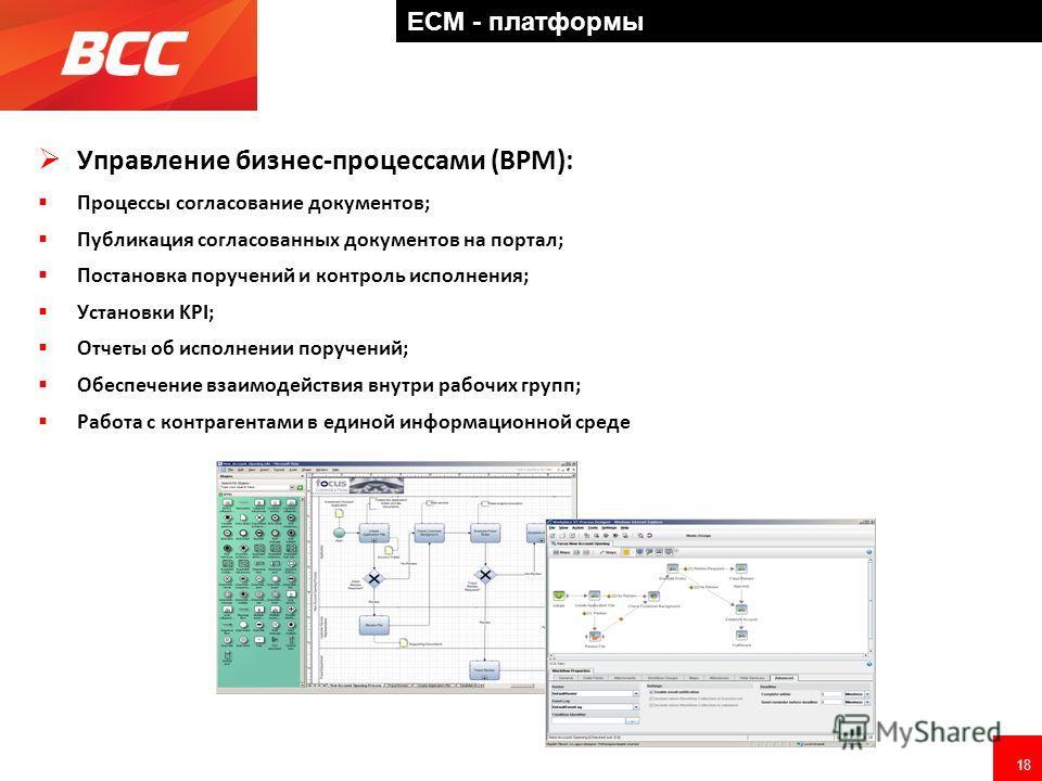 18 ECM - платформы Управление бизнес-процессами (BPM): Процессы согласование документов; Публикация согласованных документов на портал; Постановка поручений и контроль исполнения; Установки KPI; Отчеты об исполнении поручений; Обеспечение взаимодейст