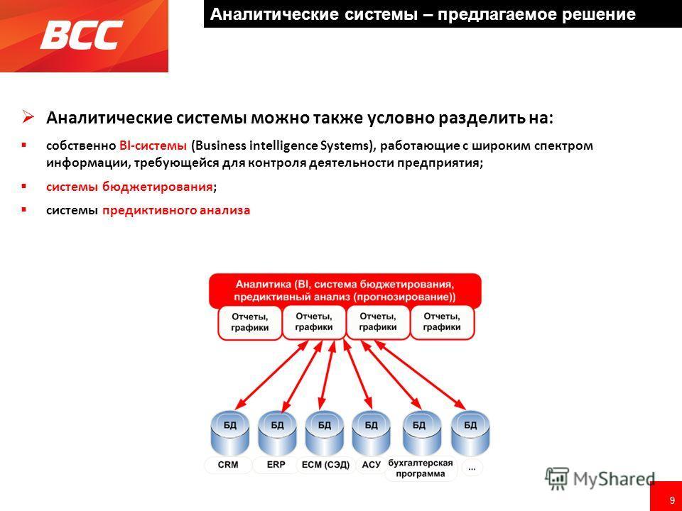 9 Аналитические системы можно также условно разделить на: собственно BI-системы (Business intelligence Systems), работающие с широким спектром информации, требующейся для контроля деятельности предприятия; системы бюджетирования; системы предиктивног