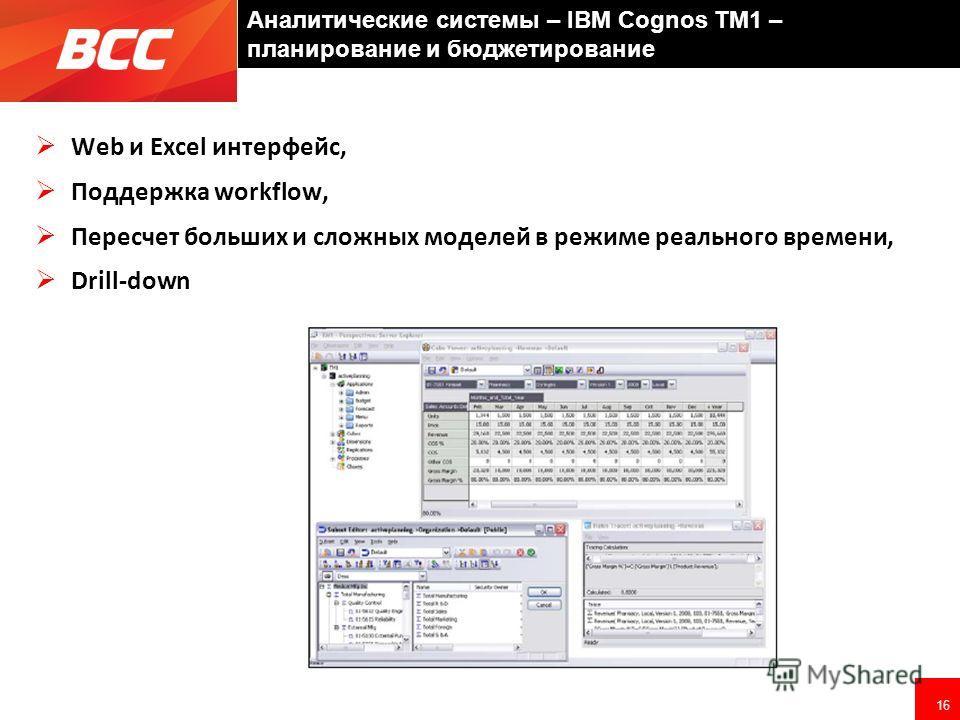 16 Аналитические системы – IBM Cognos TM1 – планирование и бюджетирование Web и Excel интерфейс, Поддержка workflow, Пересчет больших и сложных моделей в режиме реального времени, Drill-down