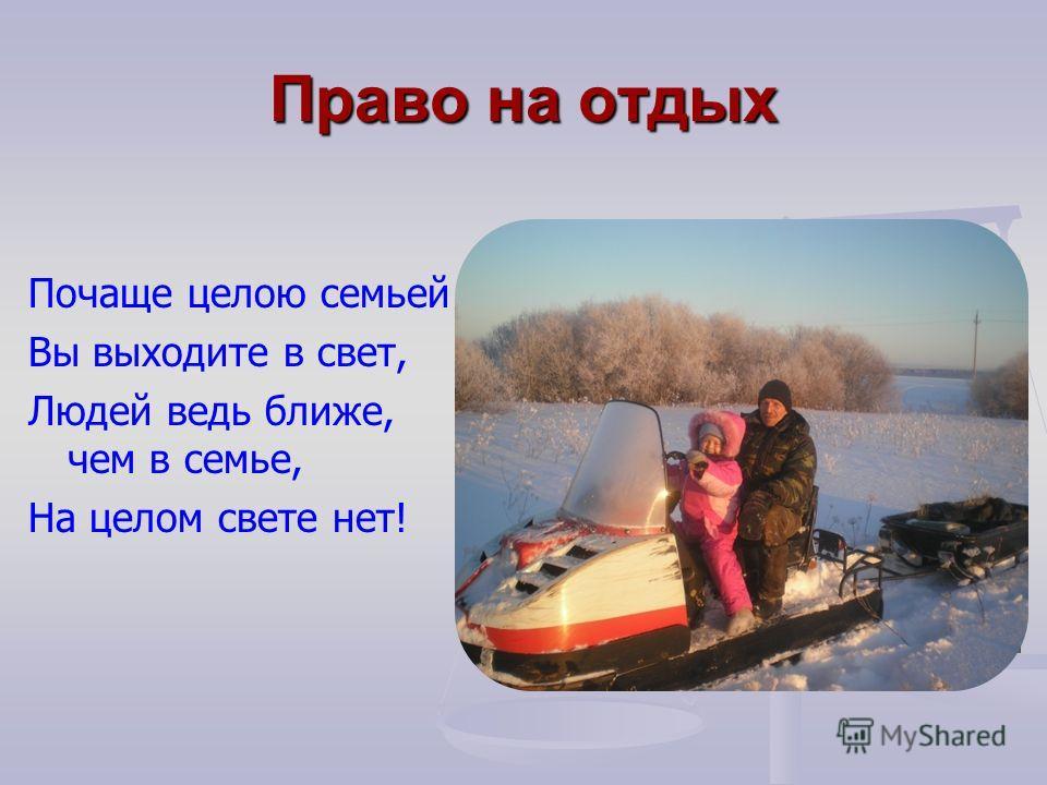 Право на отдых Почаще целою семьей Вы выходите в свет, Людей ведь ближе, чем в семье, На целом свете нет!
