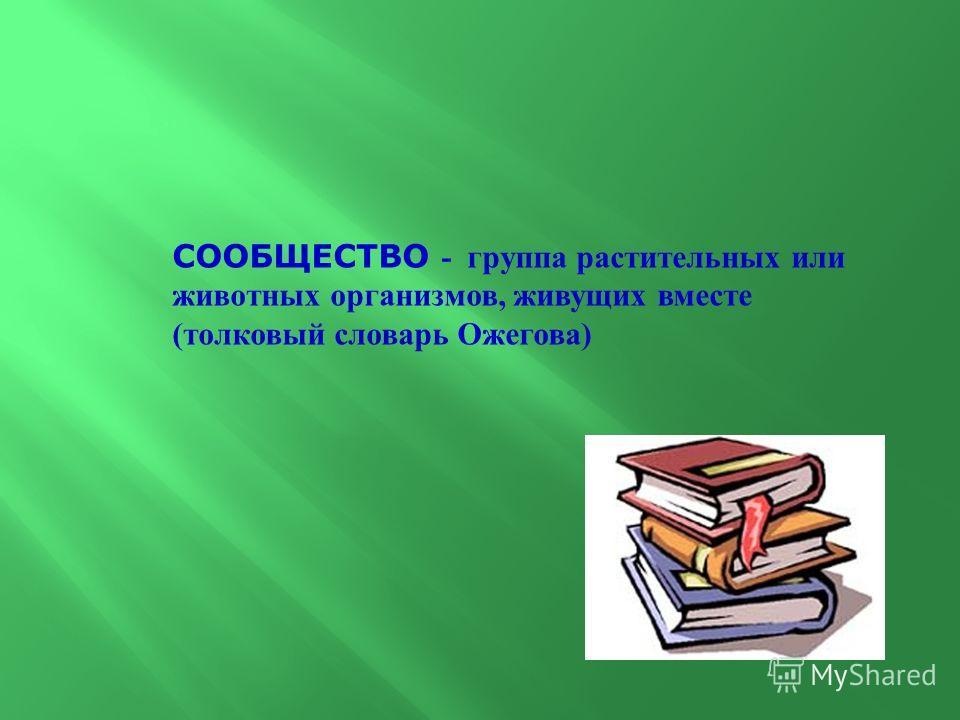 СООБЩЕСТВО - группа растительных или животных организмов, живущих вместе ( толковый словарь Ожегова )