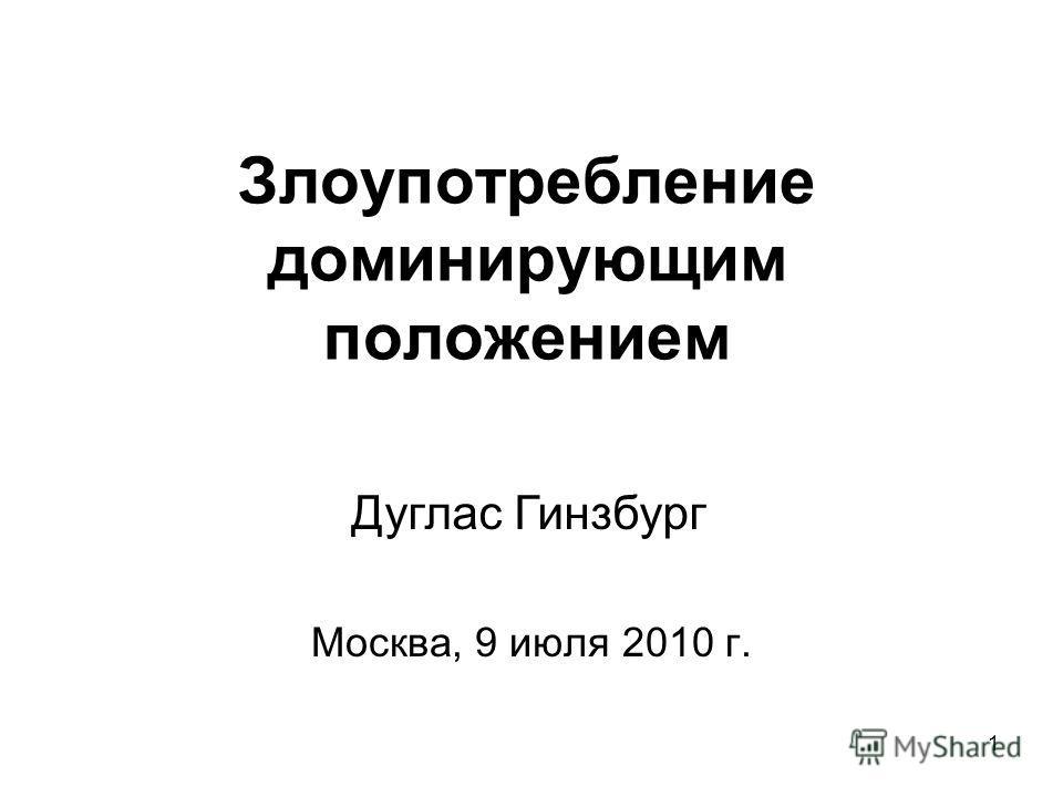 1 Злоупотребление доминирующим положением Москва, 9 июля 2010 г. Дуглас Гинзбург