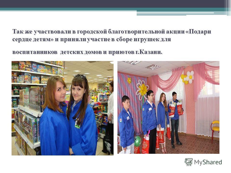 Так же участвовали в городской благотворительной акции «Подари сердце детям» и приняли участие в сборе игрушек для воспитанников детских домов и приютов г.Казани.