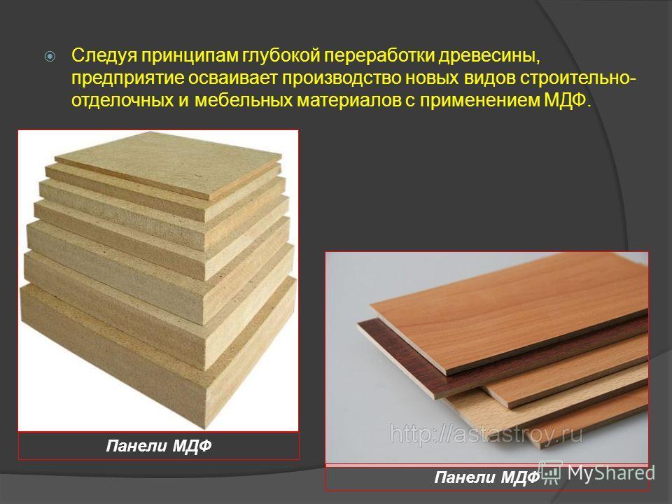 Следуя принципам глубокой переработки древесины, предприятие осваивает производство новых видов строительно- отделочных и мебельных материалов с применением МДФ. Панели МДФ