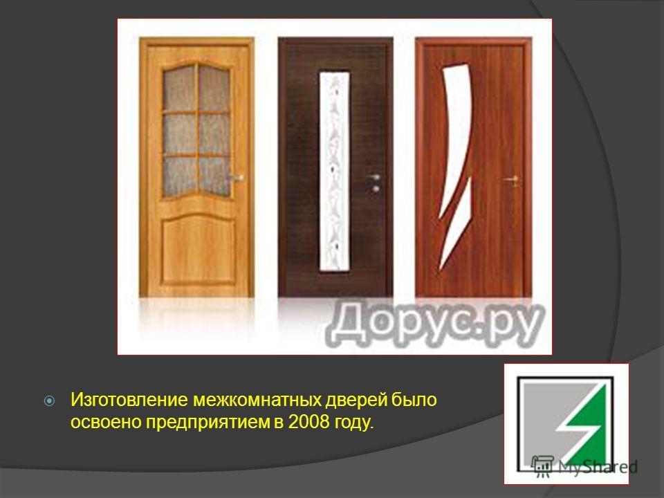 Изготовление межкомнатных дверей было освоено предприятием в 2008 году.