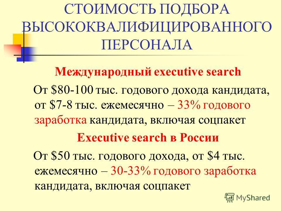СТОИМОСТЬ ПОДБОРА ВЫСОКОКВАЛИФИЦИРОВАННОГО ПЕРСОНАЛА Международный executive search От $80-100 тыс. годового дохода кандидата, от $7-8 тыс. ежемесячно – 33% годового заработка кандидата, включая соцпакет Executive search в России От $50 тыс. годового