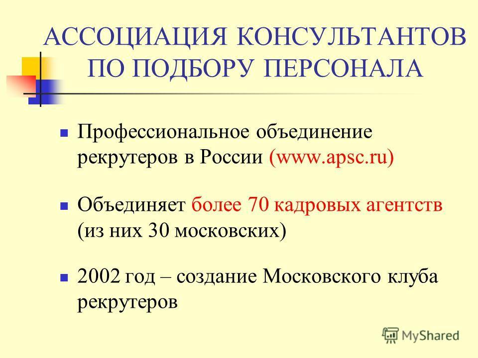АССОЦИАЦИЯ КОНСУЛЬТАНТОВ ПО ПОДБОРУ ПЕРСОНАЛА Профессиональное объединение рекрутеров в России (www.apsc.ru) Объединяет более 70 кадровых агентств (из них 30 московских) 2002 год – создание Московского клуба рекрутеров