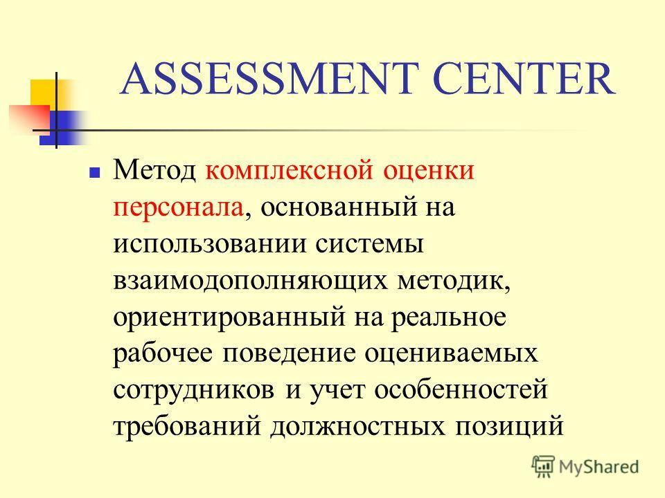 ASSESSMENT CENTER Метод комплексной оценки персонала, основанный на использовании системы взаимодополняющих методик, ориентированный на реальное рабочее поведение оцениваемых сотрудников и учет особенностей требований должностных позиций