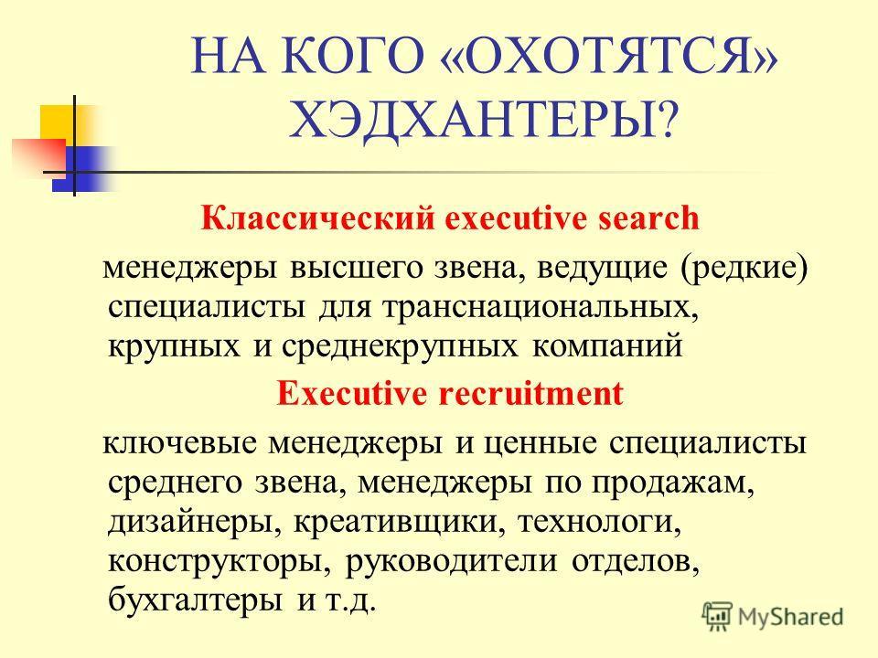 НА КОГО «ОХОТЯТСЯ» ХЭДХАНТЕРЫ? Классический executive search менеджеры высшего звена, ведущие (редкие) специалисты для транснациональных, крупных и среднекрупных компаний Executive recruitment ключевые менеджеры и ценные специалисты среднего звена, м