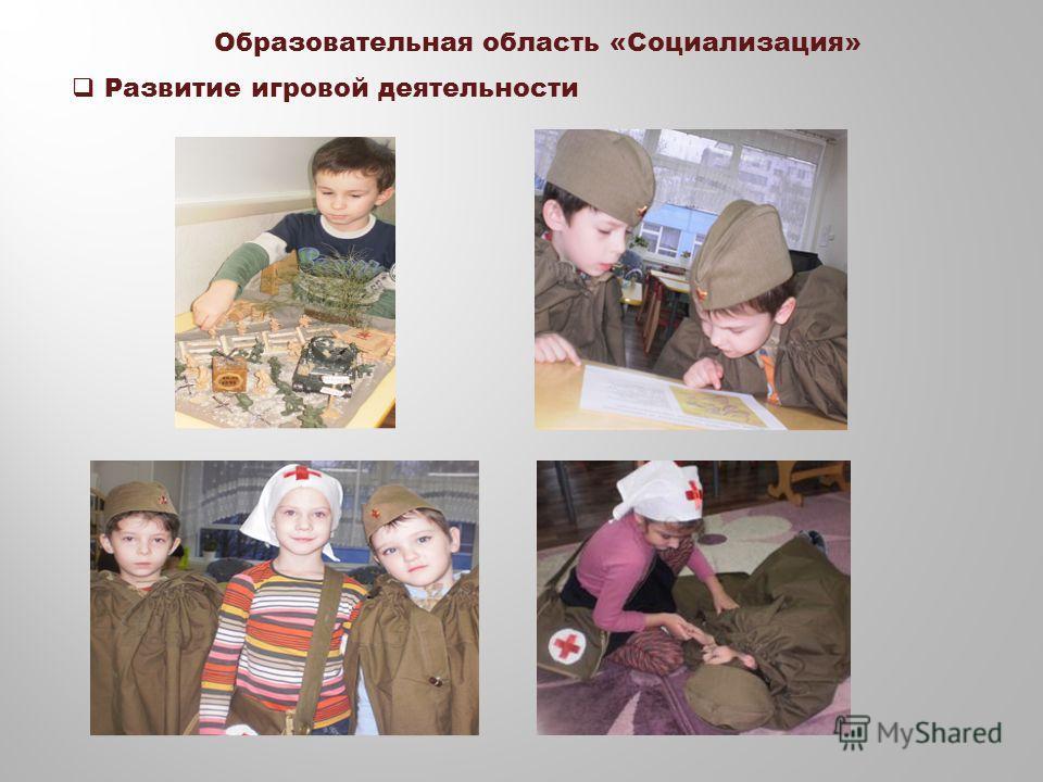 Образовательная область «Социализация» Развитие игровой деятельности