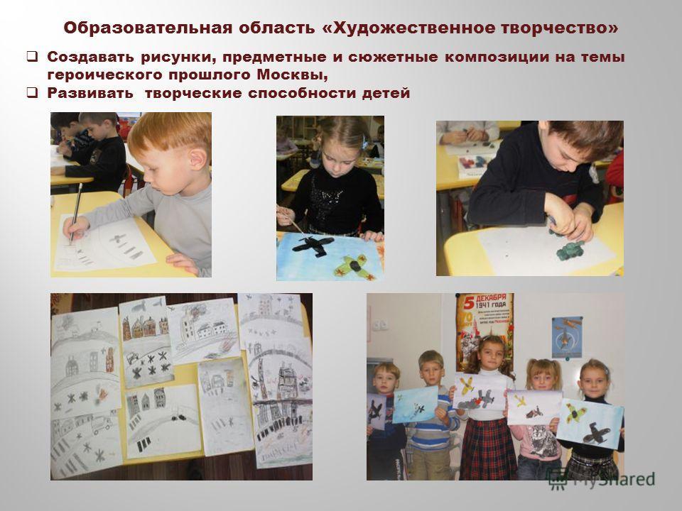 Образовательная область «Художественное творчество» Создавать рисунки, предметные и сюжетные композиции на темы героического прошлого Москвы, Развивать творческие способности детей