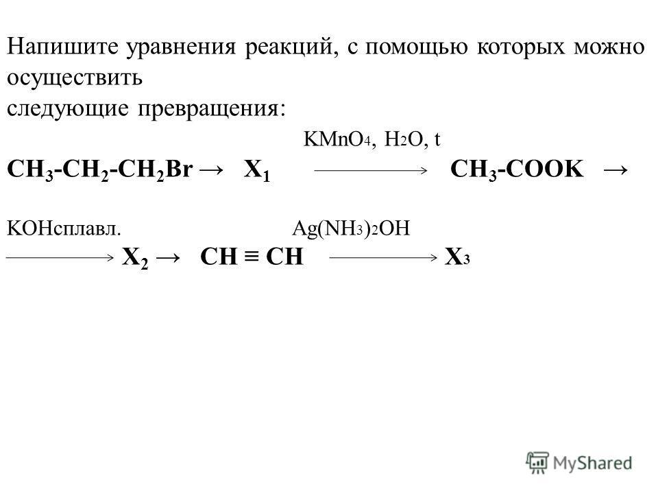 Напишите уравнения реакций, с помощью которых можно осуществить следующие превращения: KMnO 4, H 2 O, t CH 3 -CH 2 -CH 2 Br X 1 CH 3 -COOK KOHсплавл. Ag(NH 3 ) 2 OH X 2 CH CH X 3