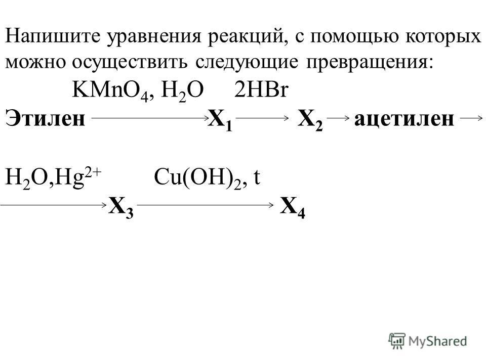 Напишите уравнения реакций, с помощью которых можно осуществить следующие превращения: KMnO 4, H 2 O 2HBr Этилен X 1 X 2 ацетилен H 2 O,Hg 2+ Сu(OH) 2, t X 3 X 4