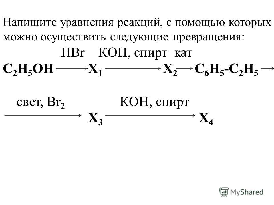 Напишите уравнения реакций, с помощью которых можно осуществить следующие превращения: HBr КOH, спирт кат C 2 H 5 ОН X 1 X 2 C 6 H 5 -C 2 H 5 свет, Br 2 КOH, спирт X 3 X 4