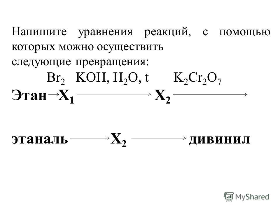 Напишите уравнения реакций, с помощью которых можно осуществить следующие превращения: Br 2 KOH, H 2 O, t K 2 Cr 2 O 7 Этан Х 1 Х 2 этаналь Х 2 дивинил