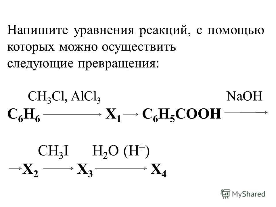 Напишите уравнения реакций, с помощью которых можно осуществить следующие превращения: CH 3 Cl, AlCl 3 NaOH C 6 H 6 X 1 C 6 H 5 COOH CH 3 I H 2 O (H + ) X 2 X 3 X 4