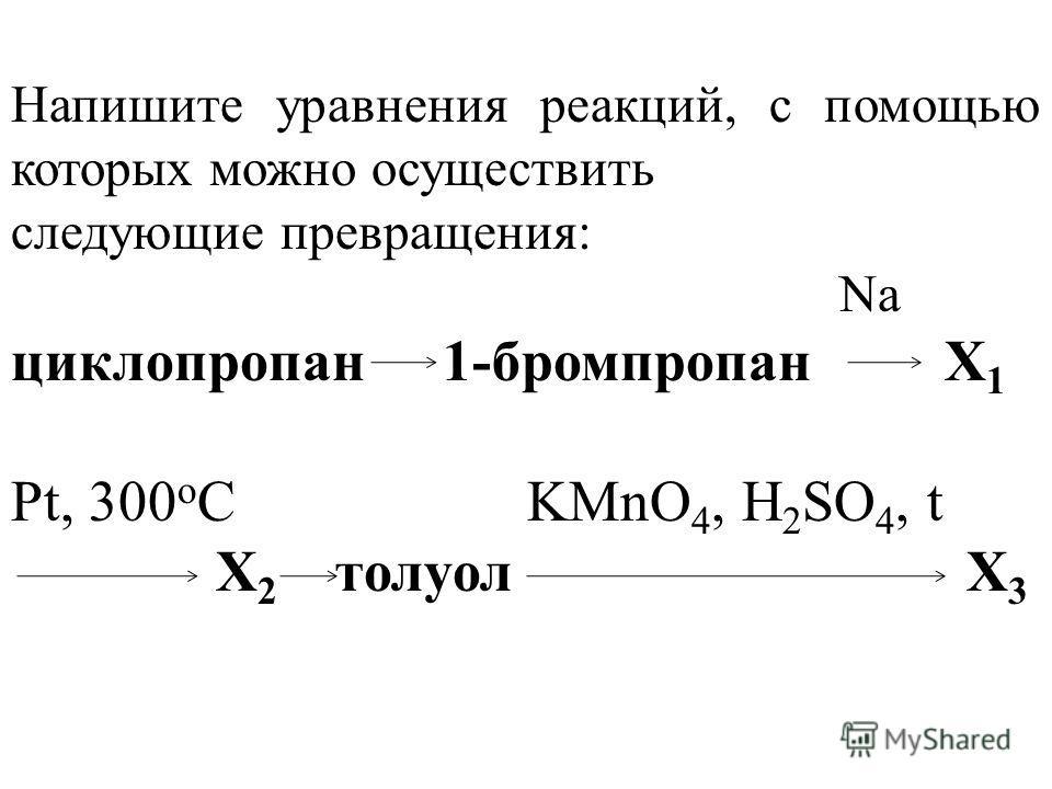 Напишите уравнения реакций, с помощью которых можно осуществить следующие превращения: Na циклопропан 1-бромпропан Х 1 Pt, 300 o C KMnO 4, H 2 SO 4, t Х 2 толуол Х 3