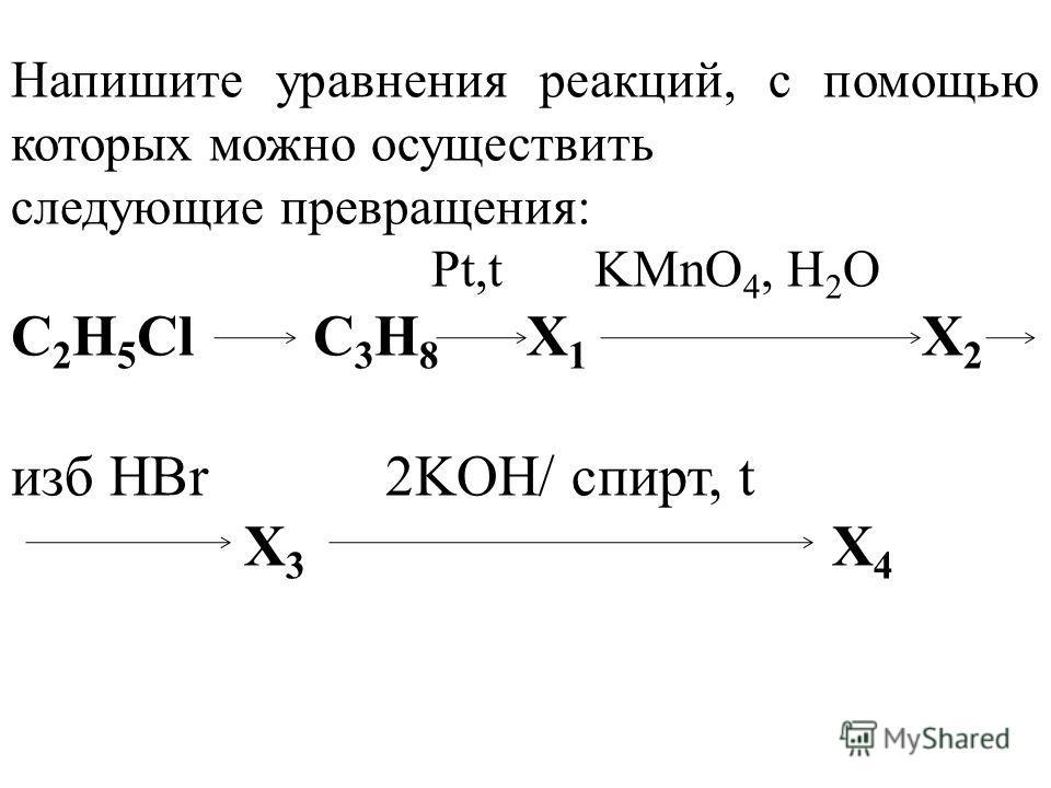 Напишите уравнения реакций, с помощью которых можно осуществить следующие превращения: Pt,t KMnO 4, H 2 O C 2 H 5 Cl C 3 H 8 X 1 X 2 изб HBr 2KOH/ спирт, t X 3 X 4