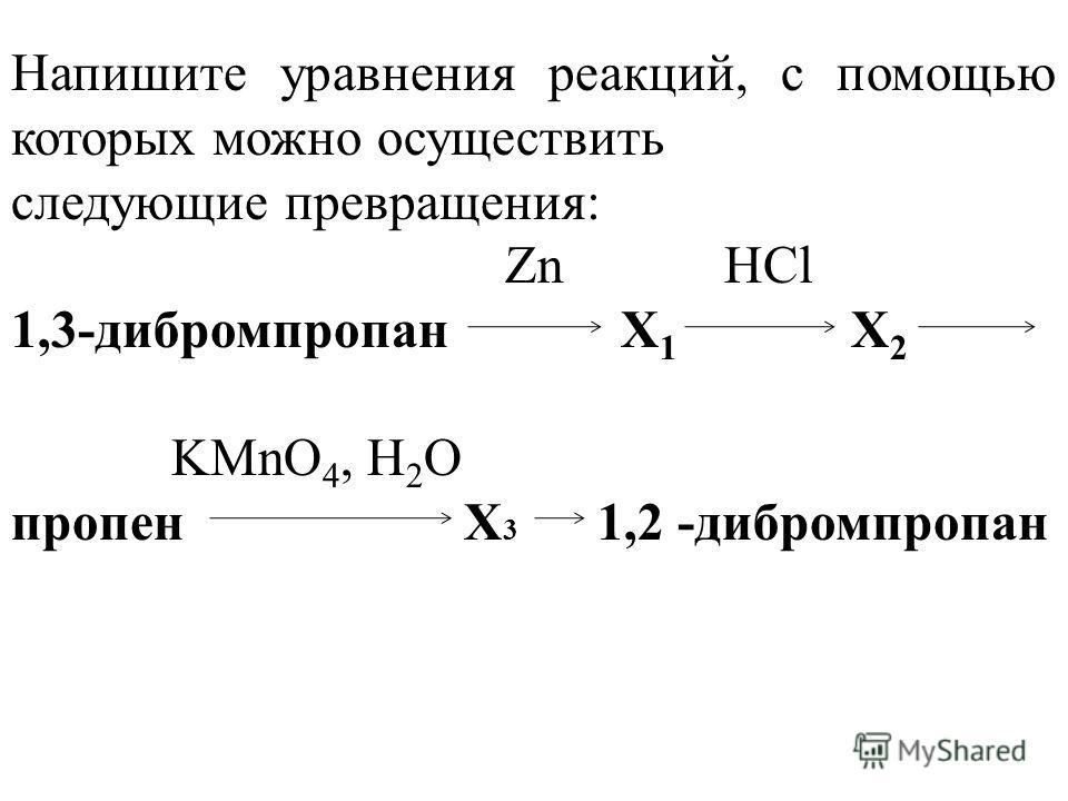 Напишите уравнения реакций, с помощью которых можно осуществить следующие превращения: Zn HCl 1,3-дибромпропан Х 1 Х 2 KMnO 4, H 2 O пропен Х 3 1,2 -дибромпропан
