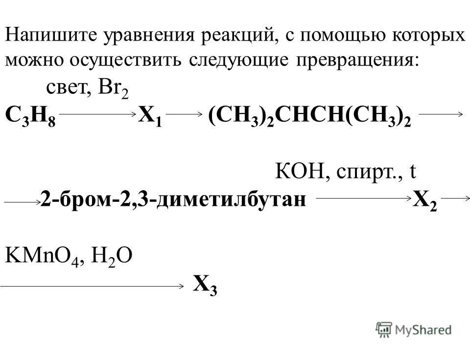 Напишите уравнения реакций, с помощью которых можно осуществить следующие превращения: свет, Br 2 C 3 H 8 X 1 (CH 3 ) 2 СНСН(CH 3 ) 2 КOH, спирт., t 2-бром-2,3-диметилбутан X 2 KMnO 4, H 2 O X 3
