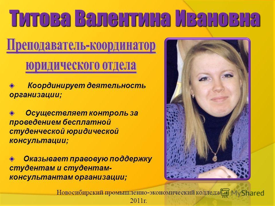 Новосибирский промышленно-экономический колледж 2011г. Титова Валентина Ивановна Координирует деятельность организации; Осуществляет контроль за проведением бесплатной студенческой юридической консультации; Оказывает правовую поддержку студентам и ст