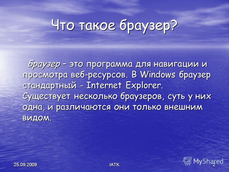 25.09.2009IATK2 Что такое браузер? Браузер – это программа для навигации и просмотра веб-ресурсов. В Windows браузер стандартный - Internet Explorer. Существует несколько браузеров, суть у них одна, и различаются они только внешним видом. Браузер – э