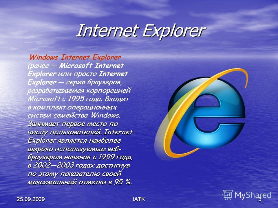 25.09.2009IATK3 Internet Explorer Занимает первое место по числу пользователей. Internet Explorer является наиболее широко используемым веб- браузером начиная с 1999 года, в 20022003 годах достигнув по этому показателю своей максимальной отметки в 95