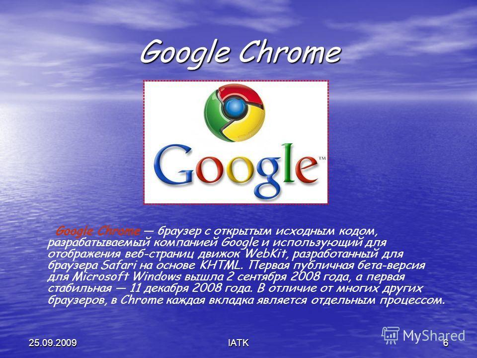 25.09.2009IATK6 Google Chrome Google Chrome браузер с открытым исходным кодом, разрабатываемый компанией Google и использующий для отображения веб-страниц движок WebKit, разработанный для браузера Safari на основе KHTML. Первая публичная бета-версия