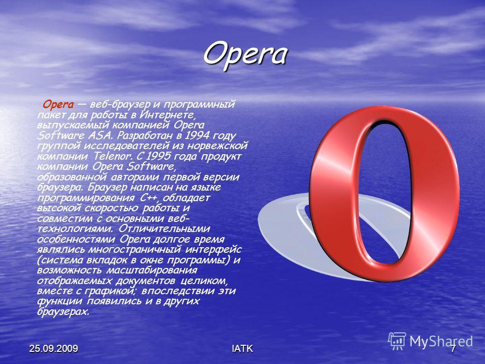 25.09.2009IATK7 Opera Opera веб-браузер и программный пакет для работы в Интернете, выпускаемый компанией Opera Software ASA. Разработан в 1994 году группой исследователей из норвежской компании Telenor. С 1995 года продукт компании Opera Software, о