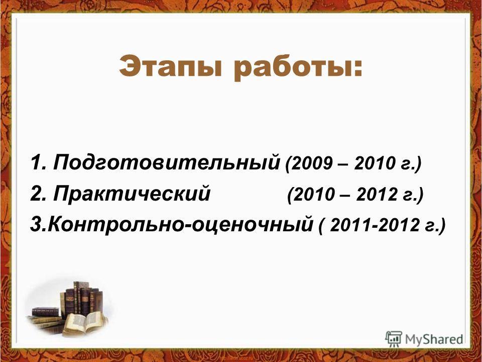 Этапы работы: 1. Подготовительный (2009 – 2010 г.) 2. Практический (2010 – 2012 г.) 3.Контрольно-оценочный ( 2011-2012 г.)