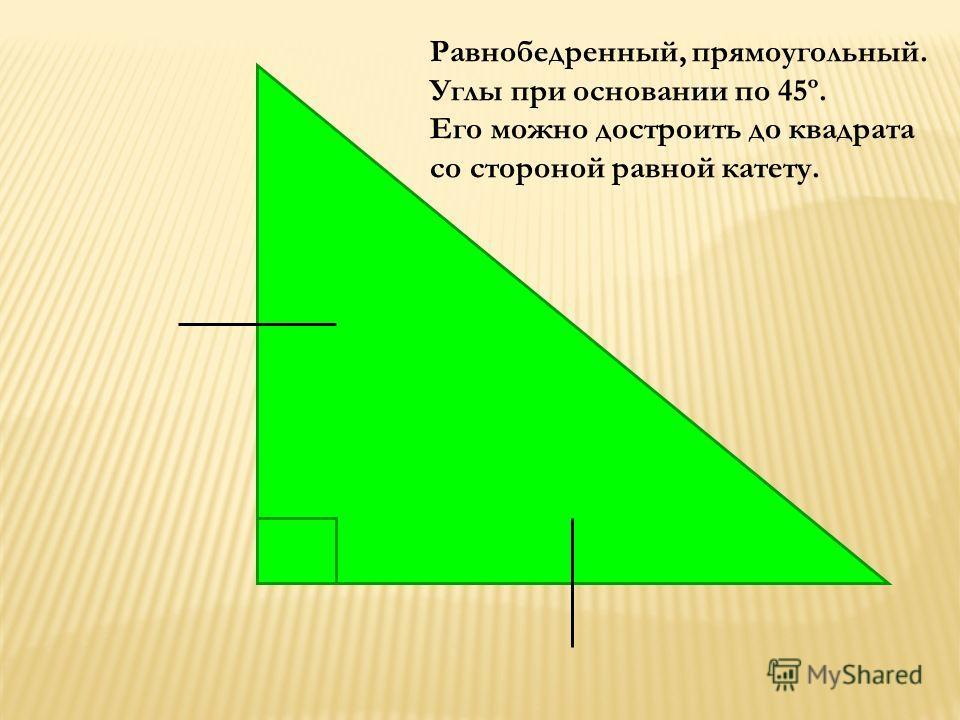 Равнобедренный, прямоугольный. Углы при основании по 45º. Его можно достроить до квадрата со стороной равной катету.