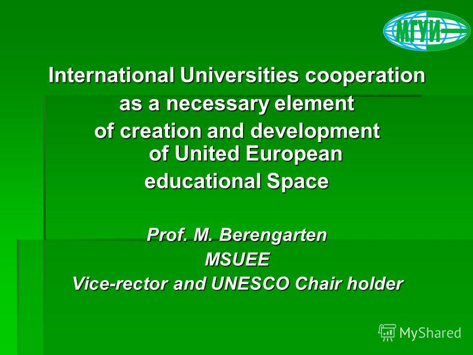 International Universities cooperation as a necessary element of creation and development of United European educational Space Prof. M. Berengarten MSUEE Vice-rector and UNESCO Chair holder
