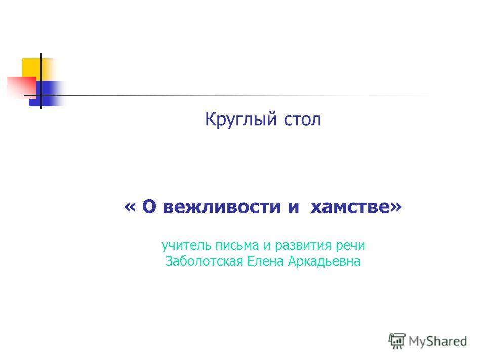 Круглый стол « О вежливости и хамстве» учитель письма и развития речи Заболотская Елена Аркадьевна