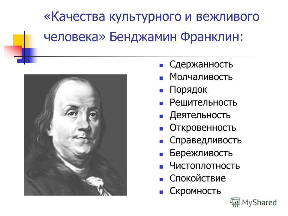 «Качества культурного и вежливого человека» Бенджамин Франклин: Сдержанность Молчаливость Порядок Решительность Деятельность Откровенность Справедливость Бережливость Чистоплотность Спокойствие Скромность