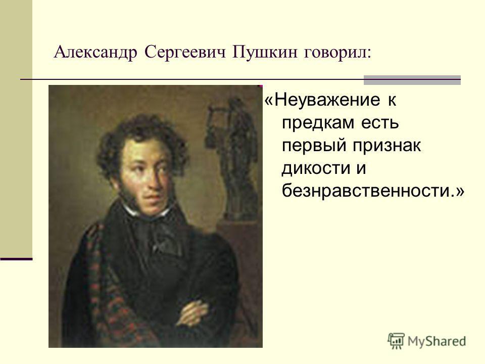 Александр Сергеевич Пушкин говорил: «Неуважение к предкам есть первый признак дикости и безнравственности.»