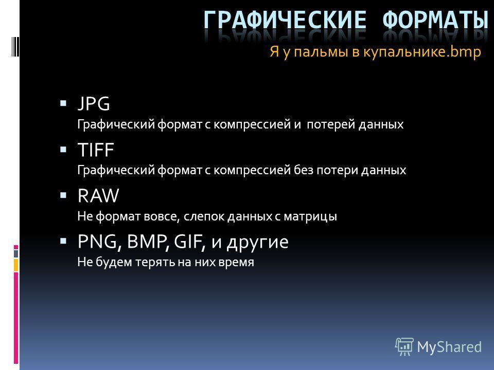 JPG Графический формат с компрессией и потерей данных TIFF Графический формат с компрессией без потери данных RAW Не формат вовсе, слепок данных с матрицы PNG, BMP, GIF, и другие Не будем терять на них время Я у пальмы в купальнике.bmp