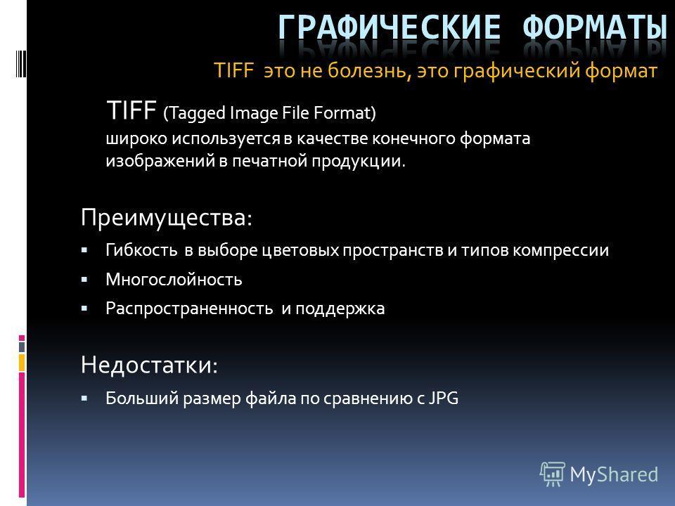 TIFF (Tagged Image File Format) широко используется в качестве конечного формата изображений в печатной продукции. Преимущества: Гибкость в выборе цветовых пространств и типов компрессии Многослойность Распространенность и поддержка Недостатки: Больш