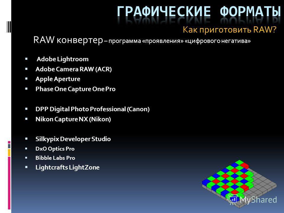 RAW конвертер – программа «проявления» «цифрового негатива» Adobe Lightroom Adobe Camera RAW (ACR) Apple Aperture Phase One Capture One Pro DPP Digital Photo Professional (Canon) Nikon Capture NX (Nikon) Silkypix Developer Studio DxO Optics Pro Bibbl