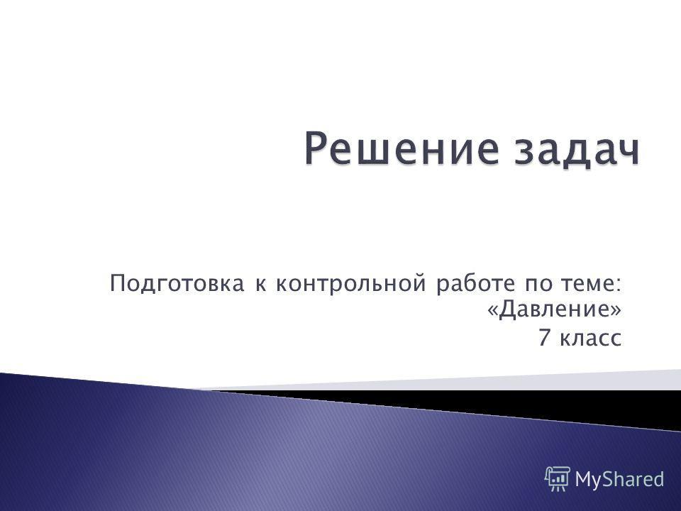 Презентация на тему Подготовка к контрольной работе по теме  1 Подготовка к контрольной работе по теме Давление 7 класс