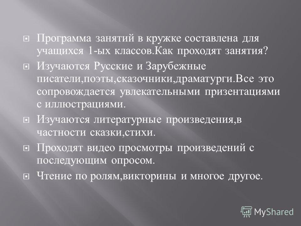 Программа занятий в кружке составлена для учащихся 1- ых классов. Как проходят занятия ? Изучаются Русские и Зарубежные писатели, поэты, сказочники, драматурги. Все это сопровождается увлекательными призентациями с иллюстрациями. Изучаются литературн