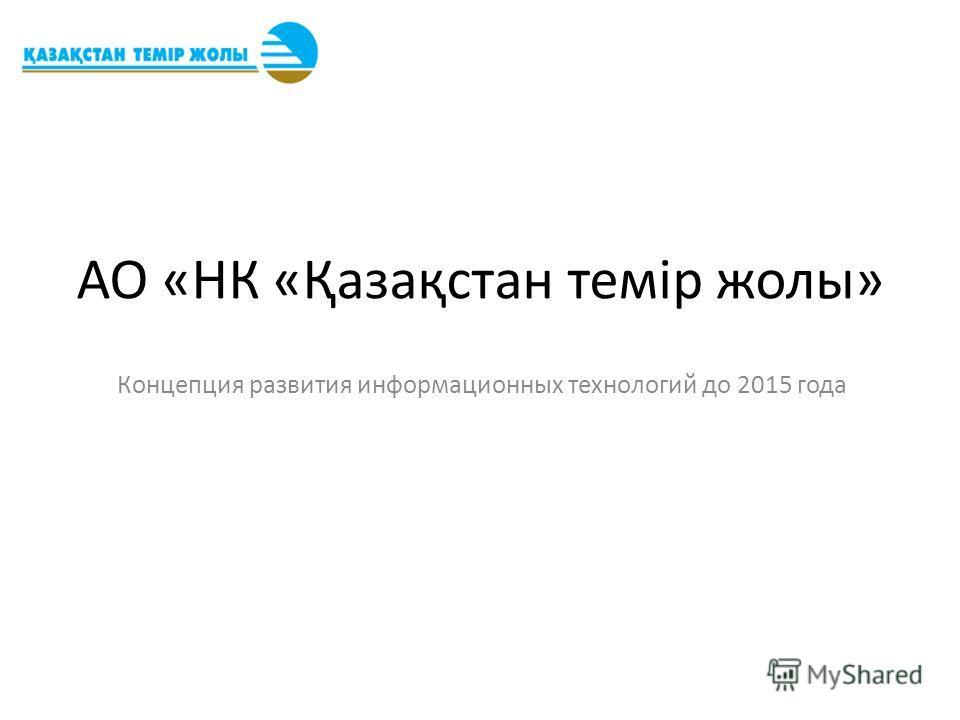 АО «НК «Қазақстан темір жолы» Концепция развития информационных технологий до 2015 года