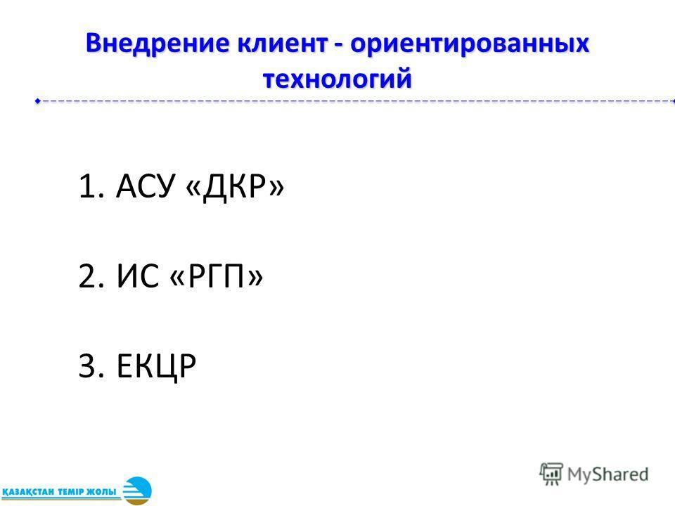 Внедрение клиент - ориентированных технологий 1.АСУ «ДКР» 2.ИС «РГП» 3.ЕКЦР