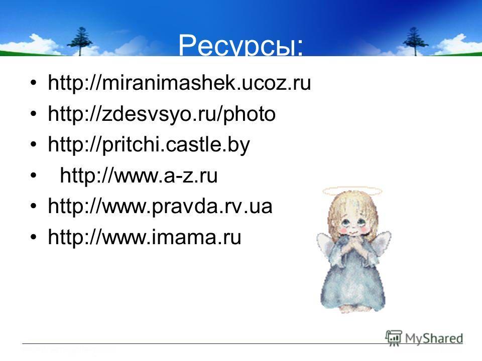 Ресурсы: http://miranimashek.ucoz.ru http://zdesvsyo.ru/photo http://pritchi.castle.by http://www.a-z.ru http://www.pravda.rv.ua http://www.imama.ru